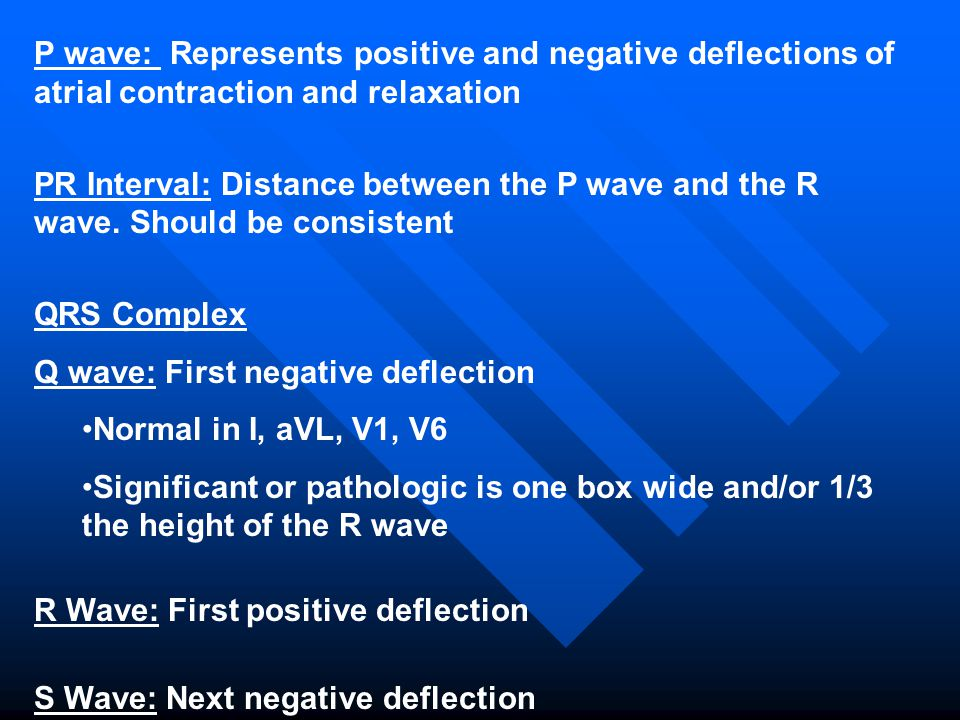 P wave: Represents positive and negative deflections of atrial contraction and relaxation PR Interval: Distance between the P wave and the R wave. Sho