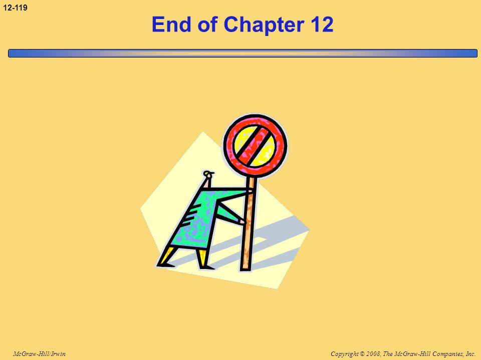 Copyright © 2008, The McGraw-Hill Companies, Inc.McGraw-Hill/Irwin 12-119 End of Chapter 12