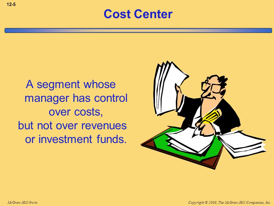 Copyright © 2008, The McGraw-Hill Companies, Inc.McGraw-Hill/Irwin 12-5 Cost Center A segment whose manager has control over costs, but not over reven