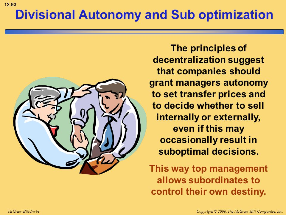 Copyright © 2008, The McGraw-Hill Companies, Inc.McGraw-Hill/Irwin 12-93 Divisional Autonomy and Sub optimization The principles of decentralization s