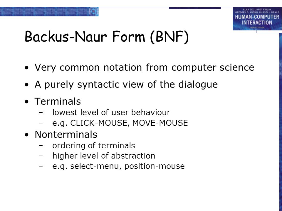 Backus-Naur Form (BNF) Very common notation from computer science A purely syntactic view of the dialogue Terminals –lowest level of user behaviour –e