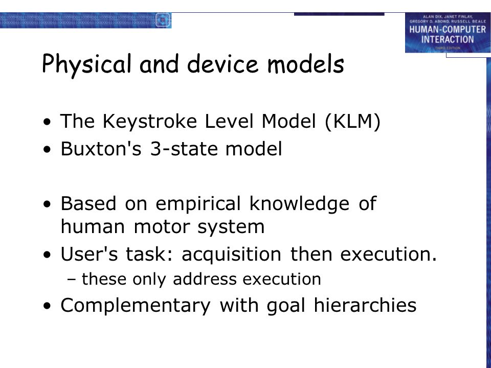 Physical and device models The Keystroke Level Model (KLM) Buxton's 3-state model Based on empirical knowledge of human motor system User's task: acqu