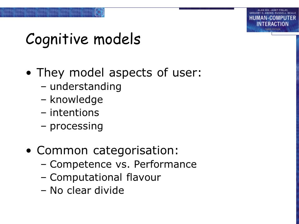 Cognitive models They model aspects of user: –understanding –knowledge –intentions –processing Common categorisation: –Competence vs. Performance –Com