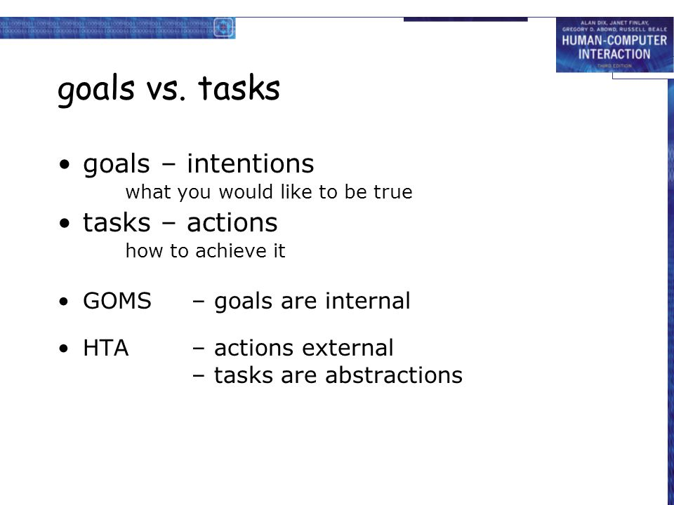 goals vs. tasks goals – intentions what you would like to be true tasks – actions how to achieve it GOMS– goals are internal HTA– actions external – t