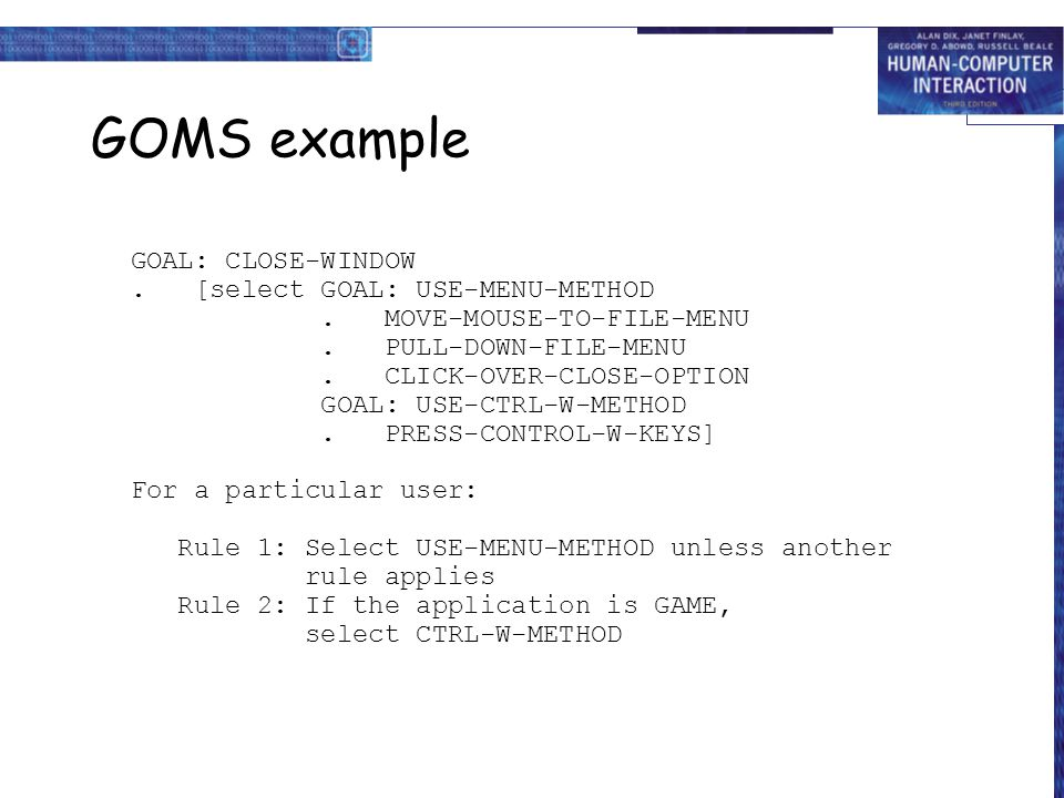 GOMS example GOAL: CLOSE-WINDOW. [select GOAL: USE-MENU-METHOD. MOVE-MOUSE-TO-FILE-MENU. PULL-DOWN-FILE-MENU. CLICK-OVER-CLOSE-OPTION GOAL: USE-CTRL-W