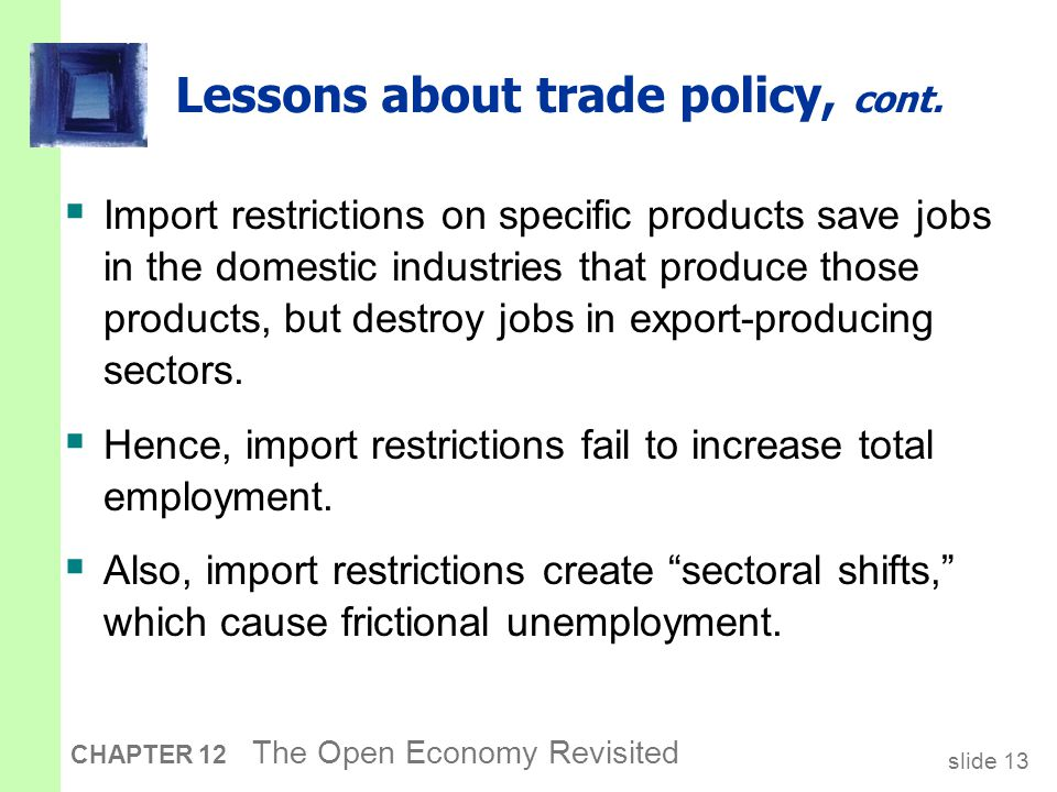 slide 13 CHAPTER 12 The Open Economy Revisited Lessons about trade policy, cont.  Import restrictions on specific products save jobs in the domestic