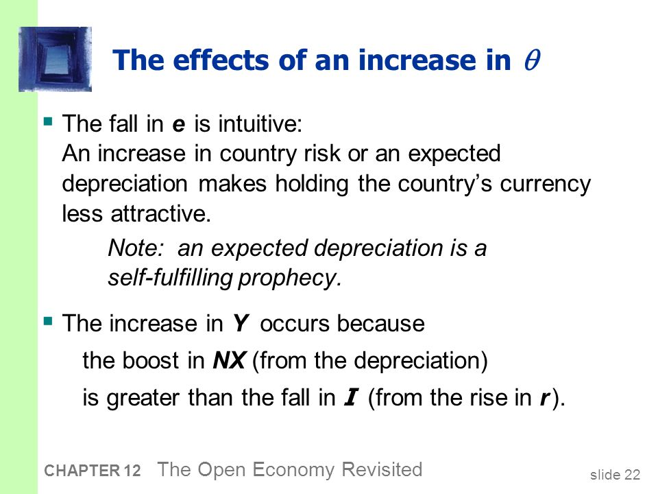 slide 22 CHAPTER 12 The Open Economy Revisited  The fall in e is intuitive: An increase in country risk or an expected depreciation makes holding the