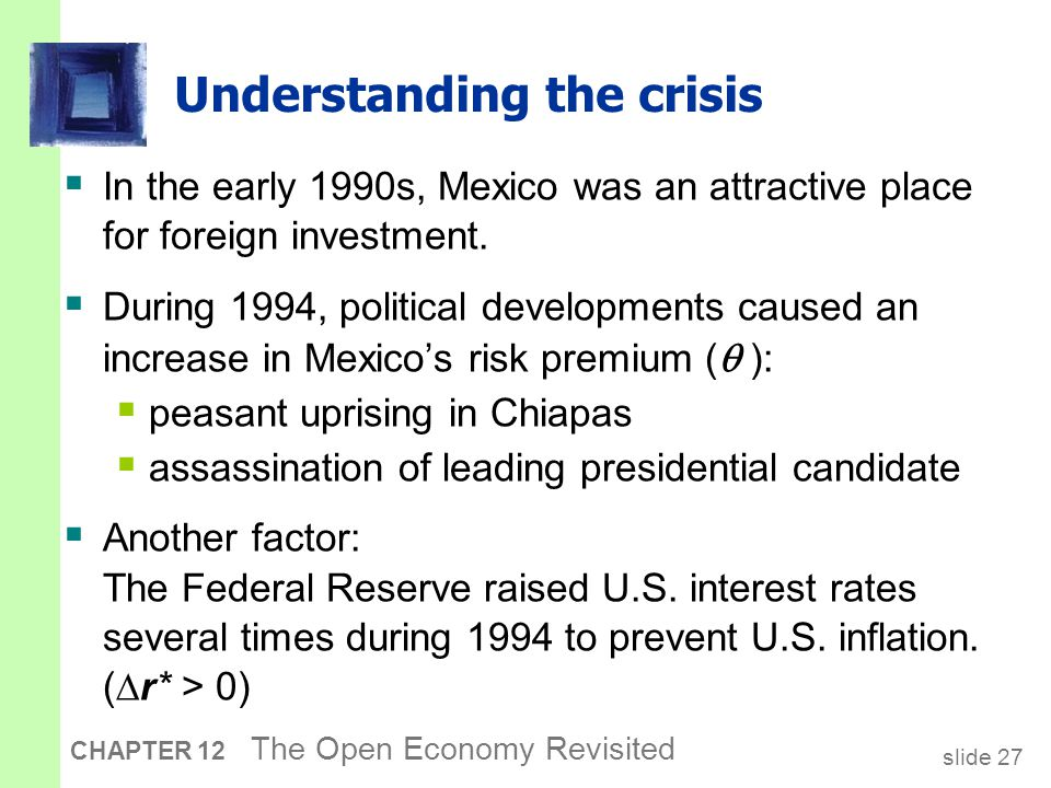 slide 27 CHAPTER 12 The Open Economy Revisited Understanding the crisis  In the early 1990s, Mexico was an attractive place for foreign investment. 
