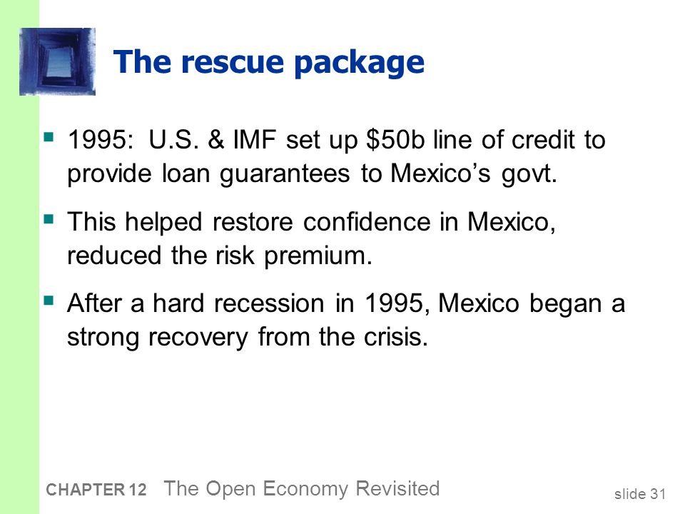 slide 31 CHAPTER 12 The Open Economy Revisited The rescue package  1995: U.S. & IMF set up $50b line of credit to provide loan guarantees to Mexico's