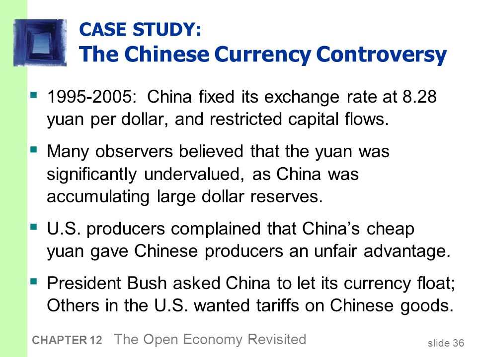 slide 36 CHAPTER 12 The Open Economy Revisited CASE STUDY: The Chinese Currency Controversy  1995-2005: China fixed its exchange rate at 8.28 yuan pe