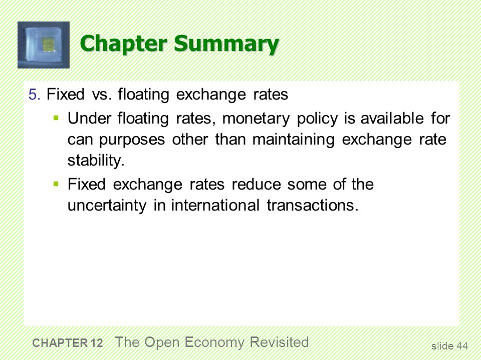Chapter Summary 5. Fixed vs. floating exchange rates  Under floating rates, monetary policy is available for can purposes other than maintaining exch