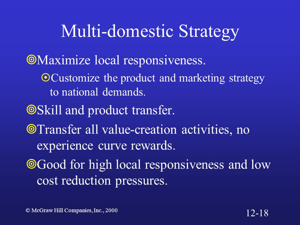 © McGraw Hill Companies, Inc., 2000 Multi-domestic Strategy  Maximize local responsiveness.  Customize the product and marketing strategy to nationa