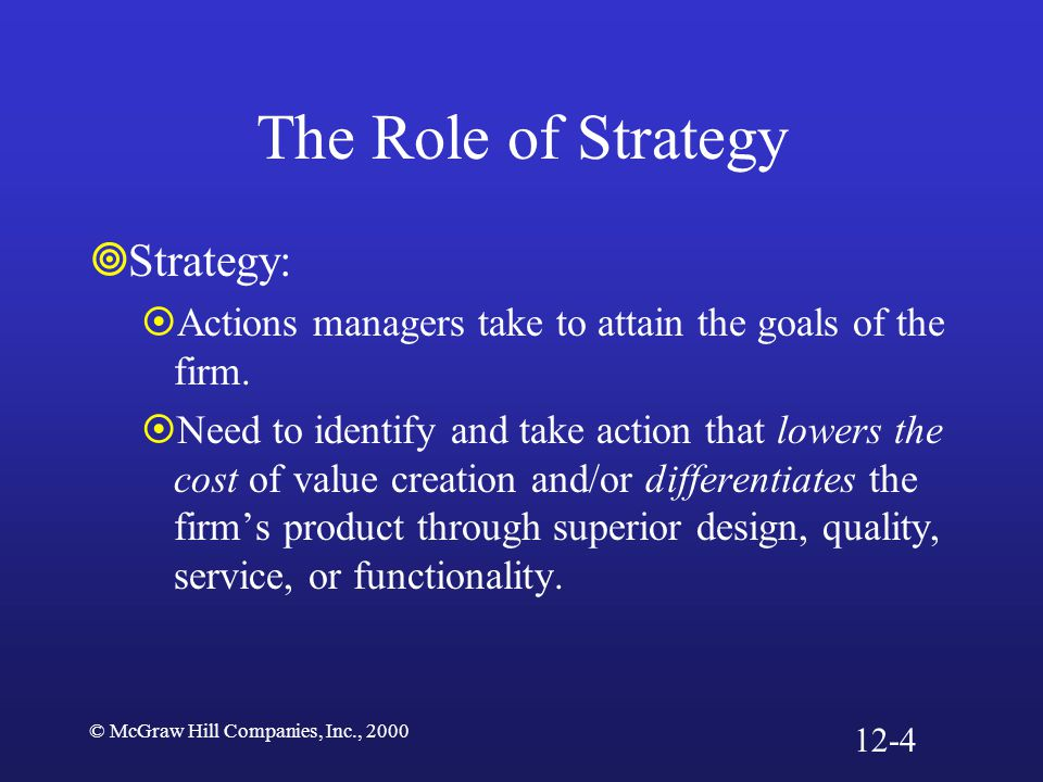 © McGraw Hill Companies, Inc., 2000 The Role of Strategy  Strategy:  Actions managers take to attain the goals of the firm.  Need to identify and t