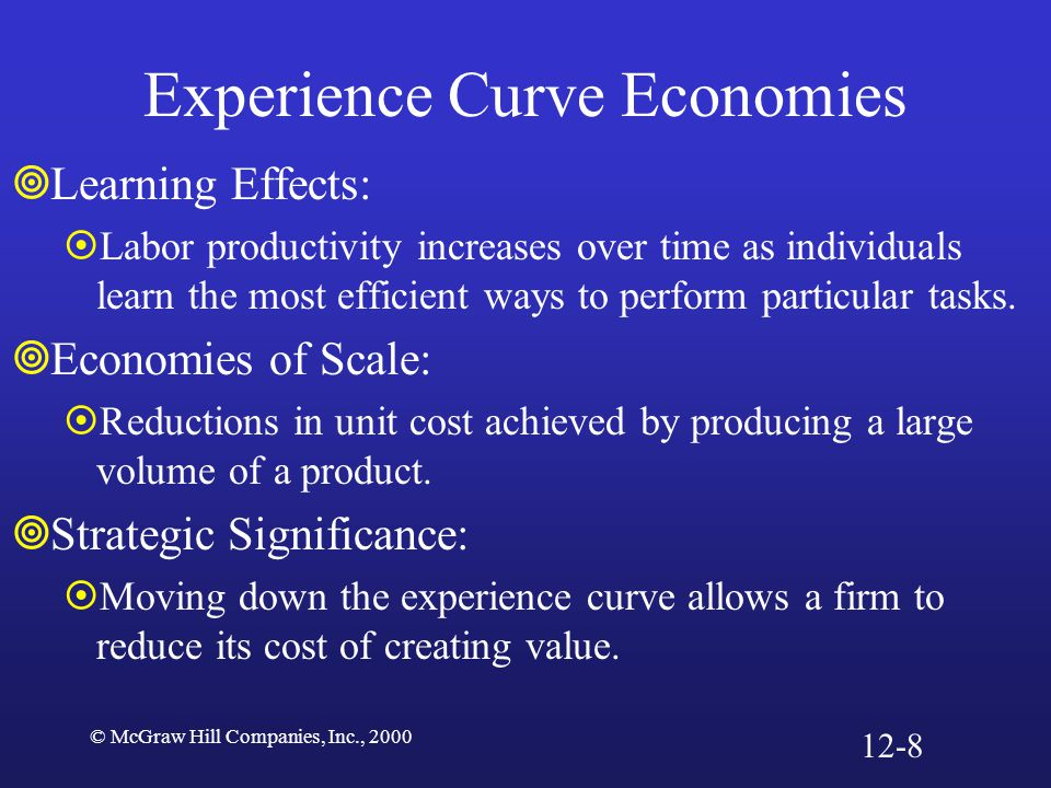 © McGraw Hill Companies, Inc., 2000 Experience Curve Economies  Learning Effects:  Labor productivity increases over time as individuals learn the m