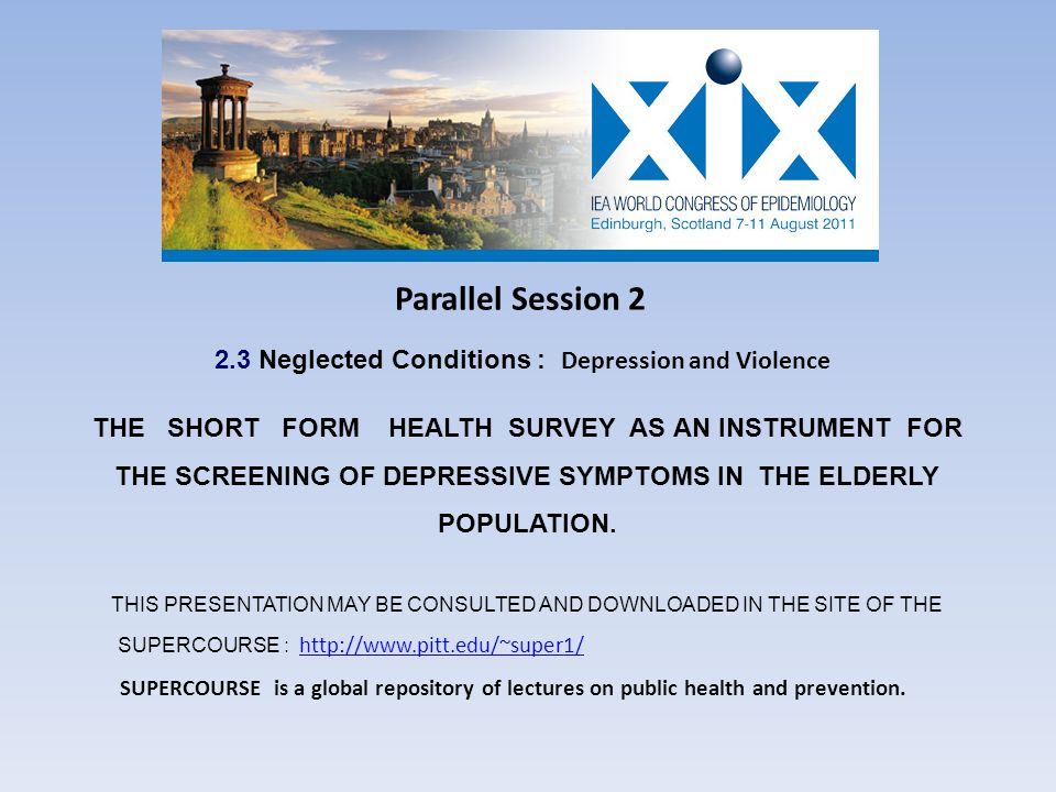 Parallel Session 2 2.3 Neglected Conditions : Depression and Violence THE SHORT FORM HEALTH SURVEY AS AN INSTRUMENT FOR THE SCREENING OF DEPRESSIVE SYMPTOMS IN THE ELDERLY POPULATION.