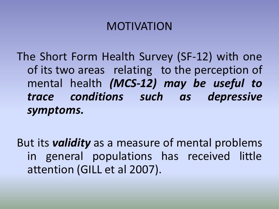 MOTIVATION The Short Form Health Survey (SF-12) with one of its two areas relating to the perception of mental health (MCS-12) may be useful to trace conditions such as depressive symptoms.