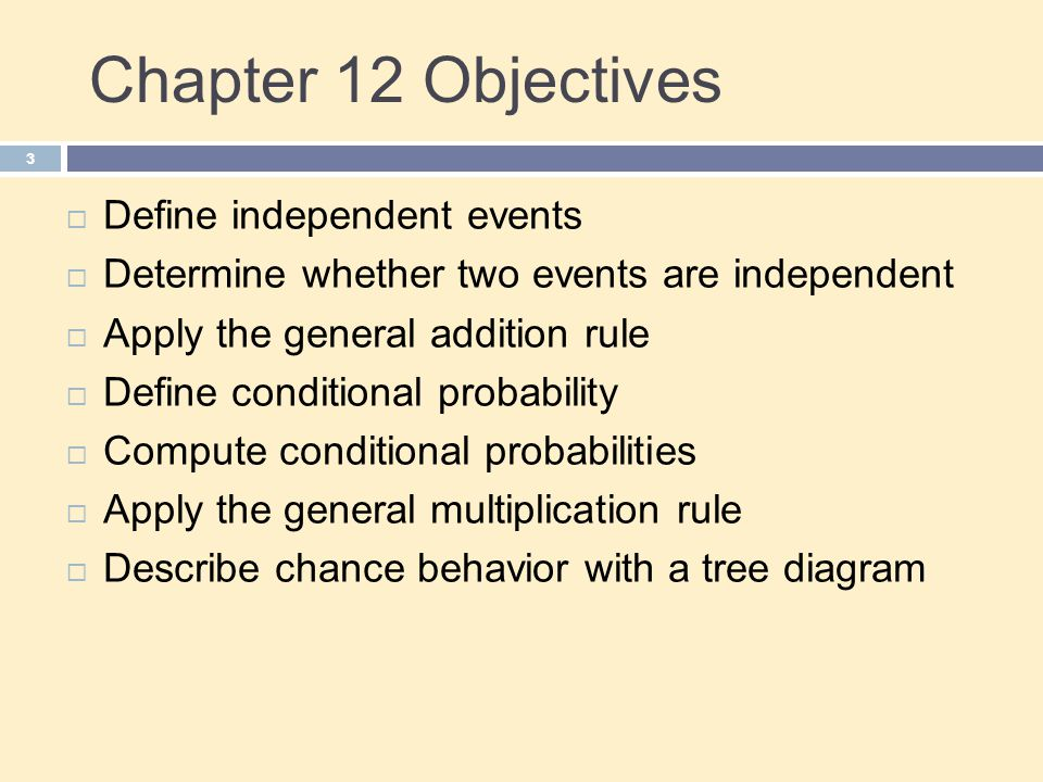 Chapter 12 Objectives 3  Define independent events  Determine whether two events are independent  Apply the general addition rule  Define conditional probability  Compute conditional probabilities  Apply the general multiplication rule  Describe chance behavior with a tree diagram