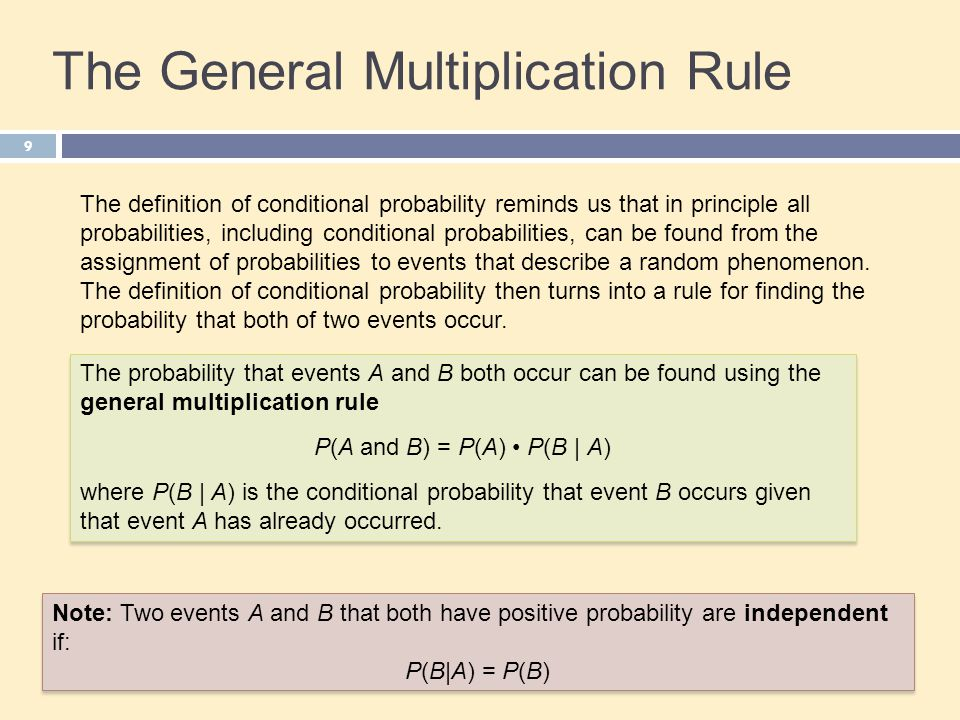 The General Multiplication Rule 9 The probability that events A and B both occur can be found using the general multiplication rule P(A and B) = P(A) P(B   A) where P(B   A) is the conditional probability that event B occurs given that event A has already occurred.