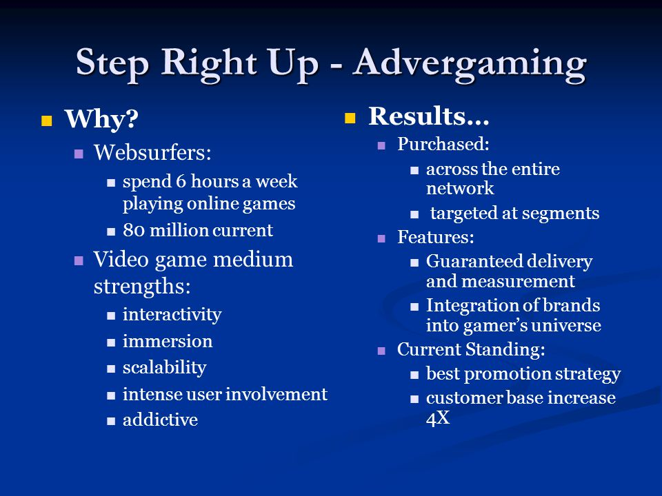 Step Right Up - Advergaming Why? Websurfers: spend 6 hours a week playing online games 80 million current Video game medium strengths: interactivity i