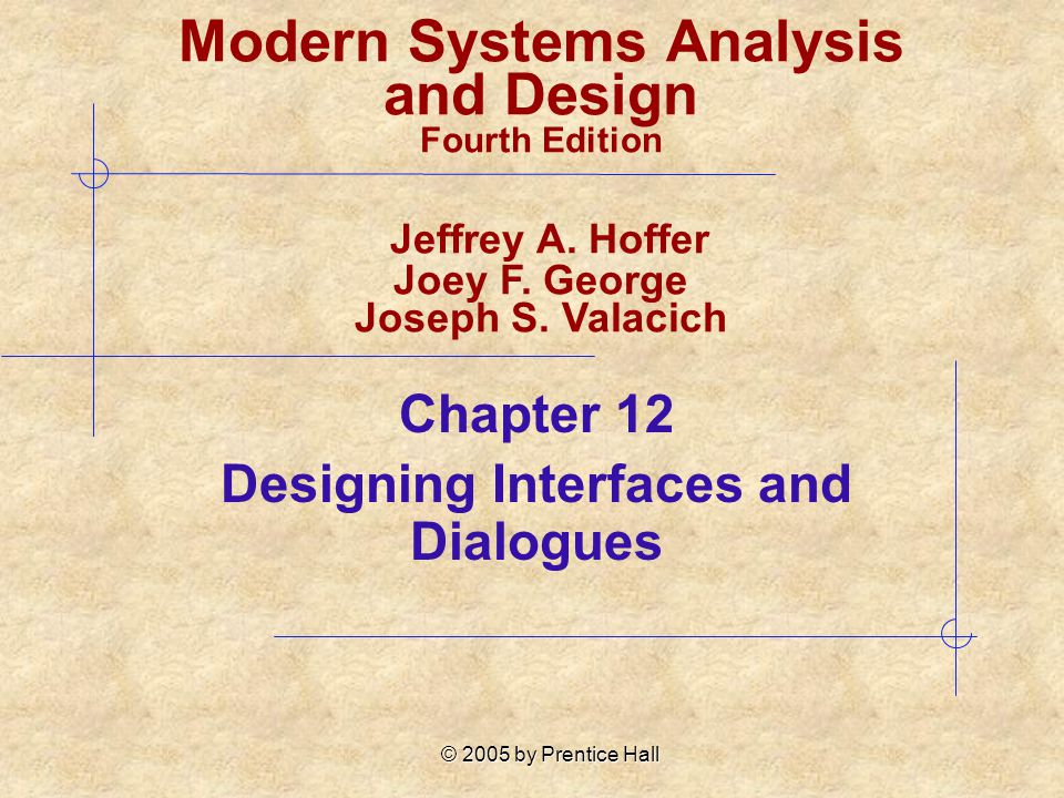 © 2005 by Prentice Hall Chapter 12 Designing Interfaces and Dialogues Modern Systems Analysis and Design Fourth Edition Jeffrey A. Hoffer Joey F. Geor