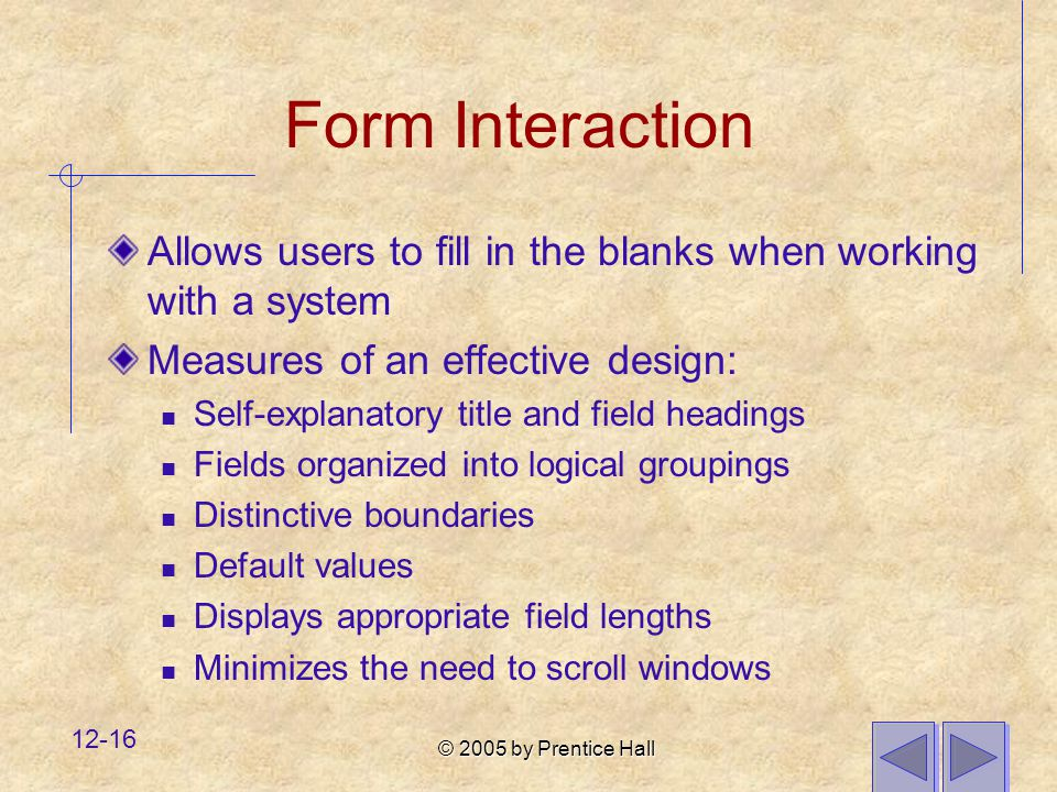 © 2005 by Prentice Hall 12-16 Form Interaction Allows users to fill in the blanks when working with a system Measures of an effective design: Self-explanatory title and field headings Fields organized into logical groupings Distinctive boundaries Default values Displays appropriate field lengths Minimizes the need to scroll windows