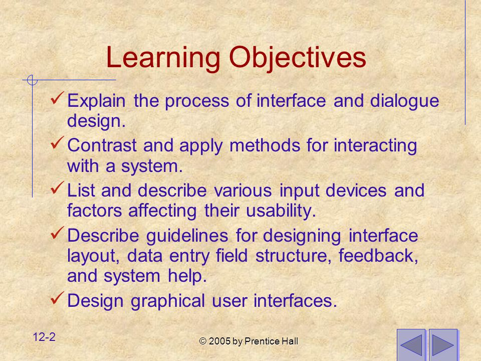 © 2005 by Prentice Hall 12-2 Learning Objectives Explain the process of interface and dialogue design. Contrast and apply methods for interacting with