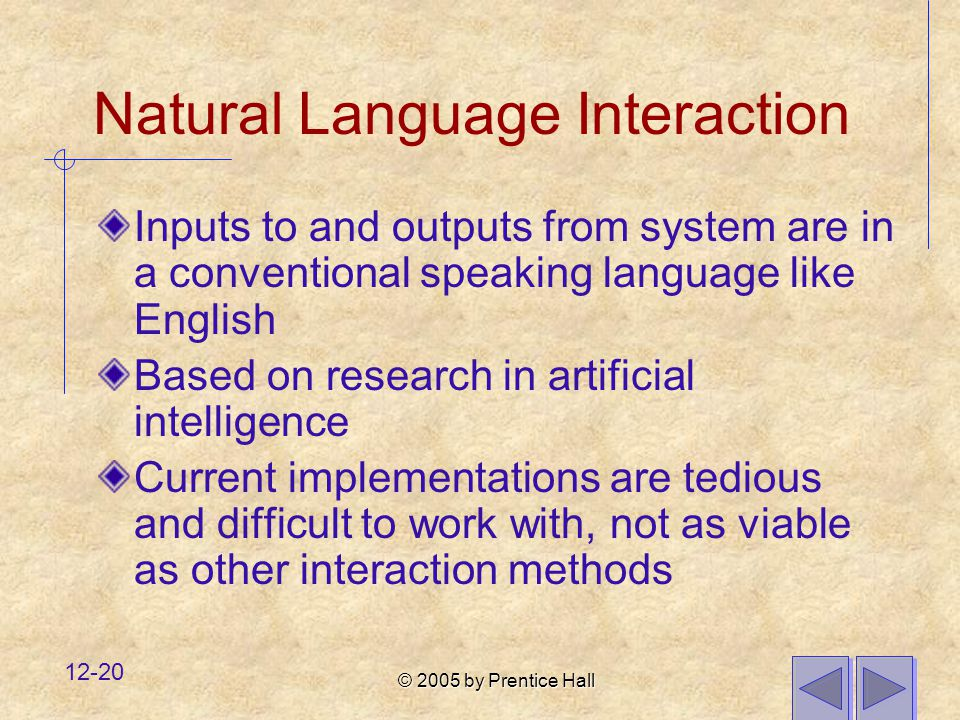 © 2005 by Prentice Hall 12-20 Natural Language Interaction Inputs to and outputs from system are in a conventional speaking language like English Based on research in artificial intelligence Current implementations are tedious and difficult to work with, not as viable as other interaction methods