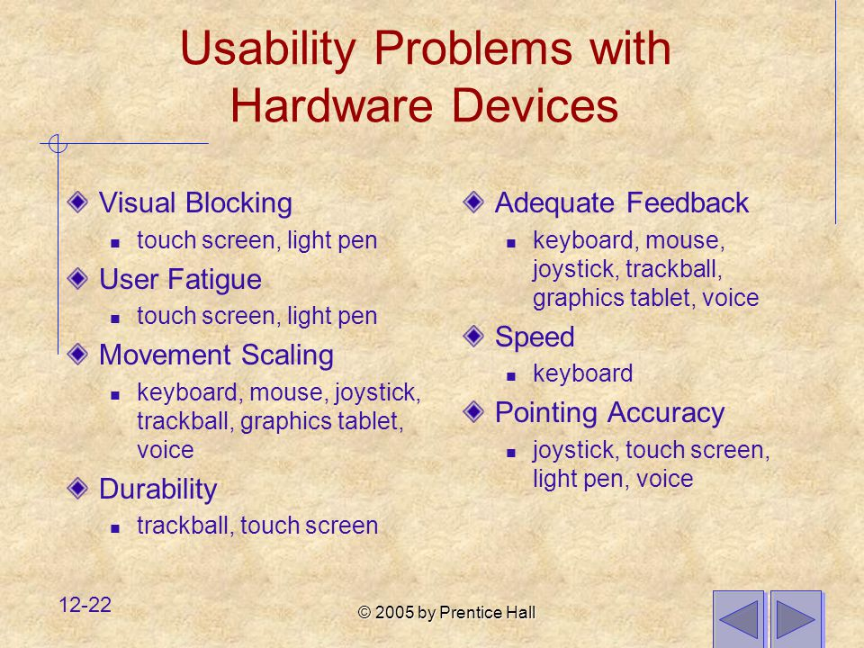 © 2005 by Prentice Hall 12-22 Usability Problems with Hardware Devices Visual Blocking touch screen, light pen User Fatigue touch screen, light pen Movement Scaling keyboard, mouse, joystick, trackball, graphics tablet, voice Durability trackball, touch screen Adequate Feedback keyboard, mouse, joystick, trackball, graphics tablet, voice Speed keyboard Pointing Accuracy joystick, touch screen, light pen, voice