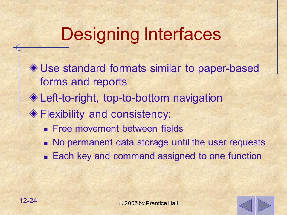 © 2005 by Prentice Hall 12-24 Designing Interfaces Use standard formats similar to paper-based forms and reports Left-to-right, top-to-bottom navigation Flexibility and consistency: Free movement between fields No permanent data storage until the user requests Each key and command assigned to one function