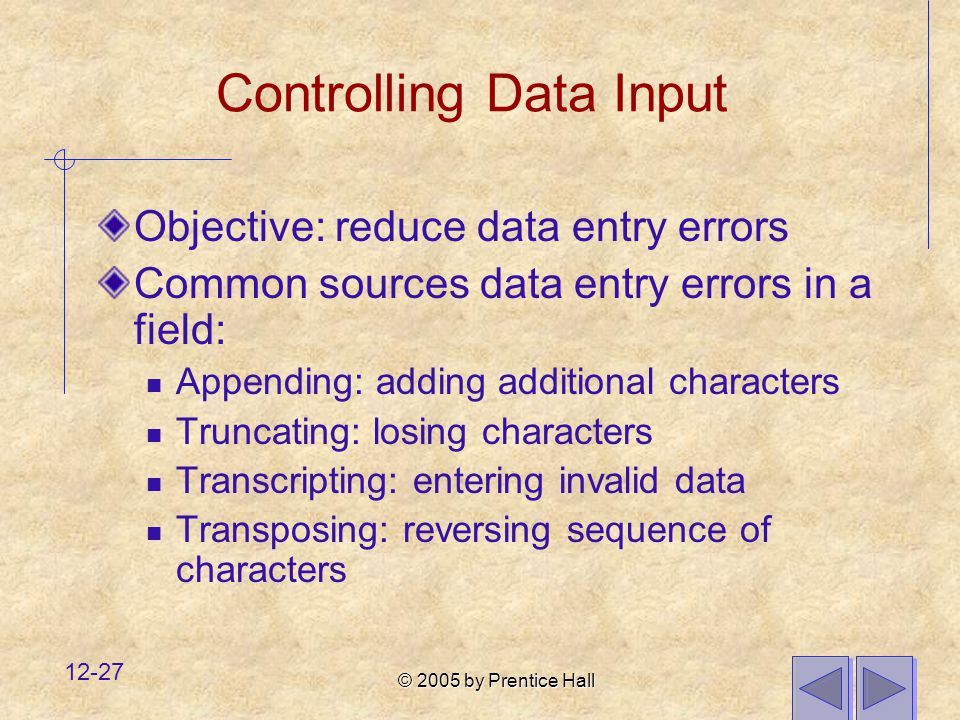 © 2005 by Prentice Hall 12-27 Controlling Data Input Objective: reduce data entry errors Common sources data entry errors in a field: Appending: addin