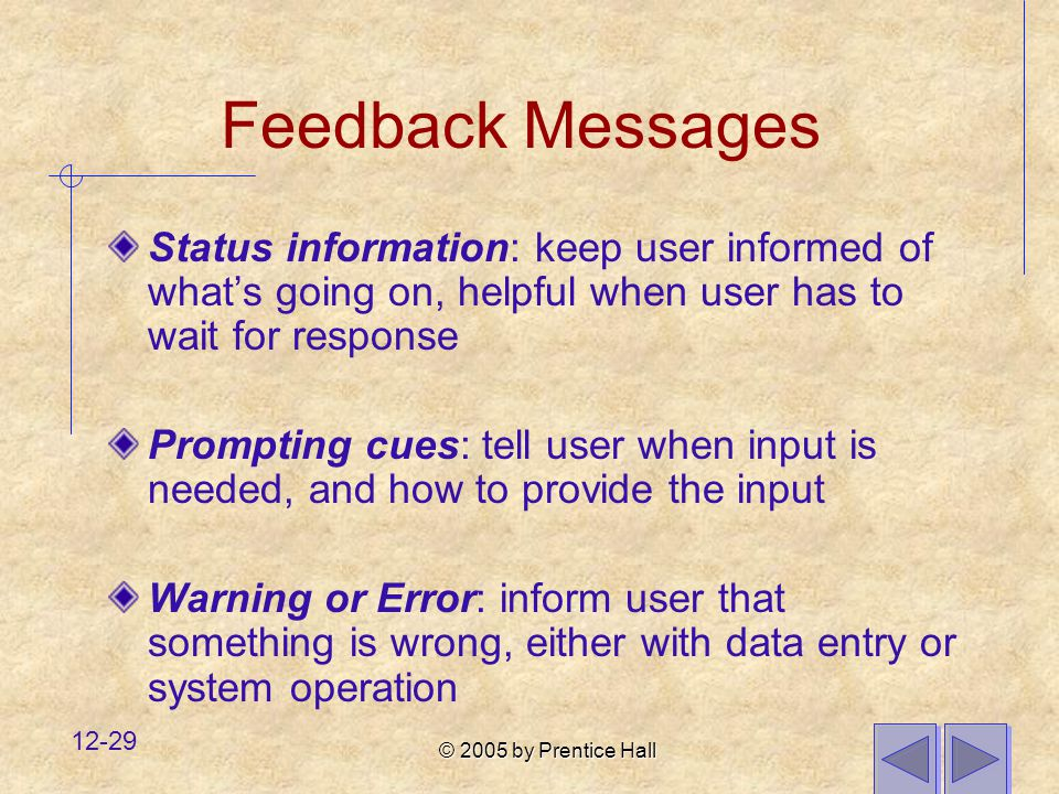 © 2005 by Prentice Hall 12-29 Feedback Messages Status information: keep user informed of what's going on, helpful when user has to wait for response Prompting cues: tell user when input is needed, and how to provide the input Warning or Error: inform user that something is wrong, either with data entry or system operation