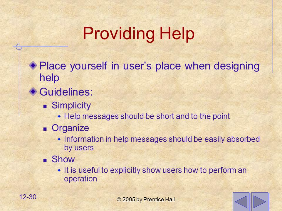 © 2005 by Prentice Hall 12-30 Providing Help Place yourself in user's place when designing help Guidelines: Simplicity  Help messages should be short