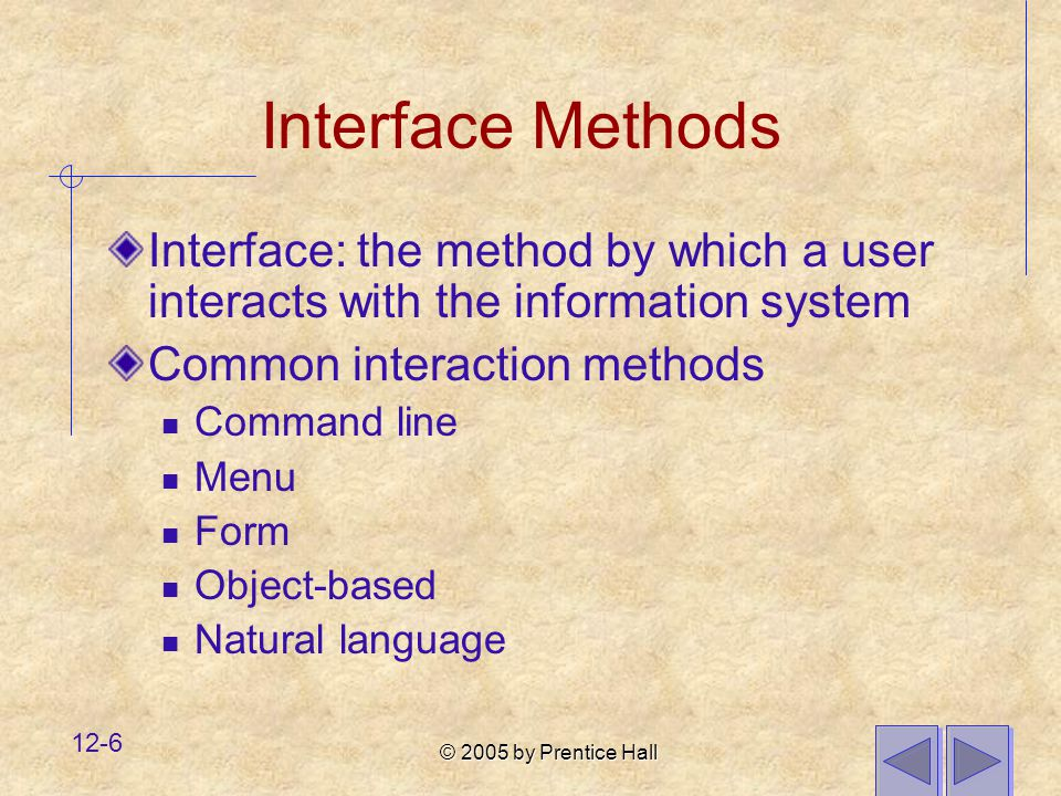 © 2005 by Prentice Hall 12-6 Interface Methods Interface: the method by which a user interacts with the information system Common interaction methods Command line Menu Form Object-based Natural language