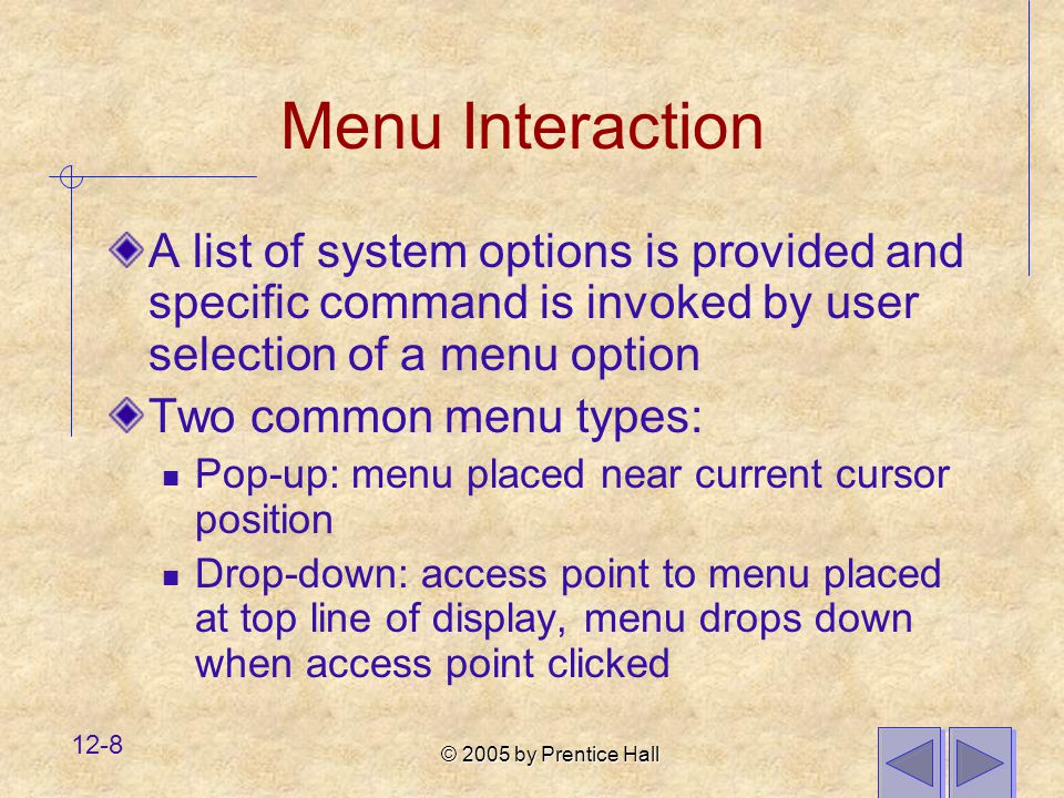 © 2005 by Prentice Hall 12-8 Menu Interaction A list of system options is provided and specific command is invoked by user selection of a menu option