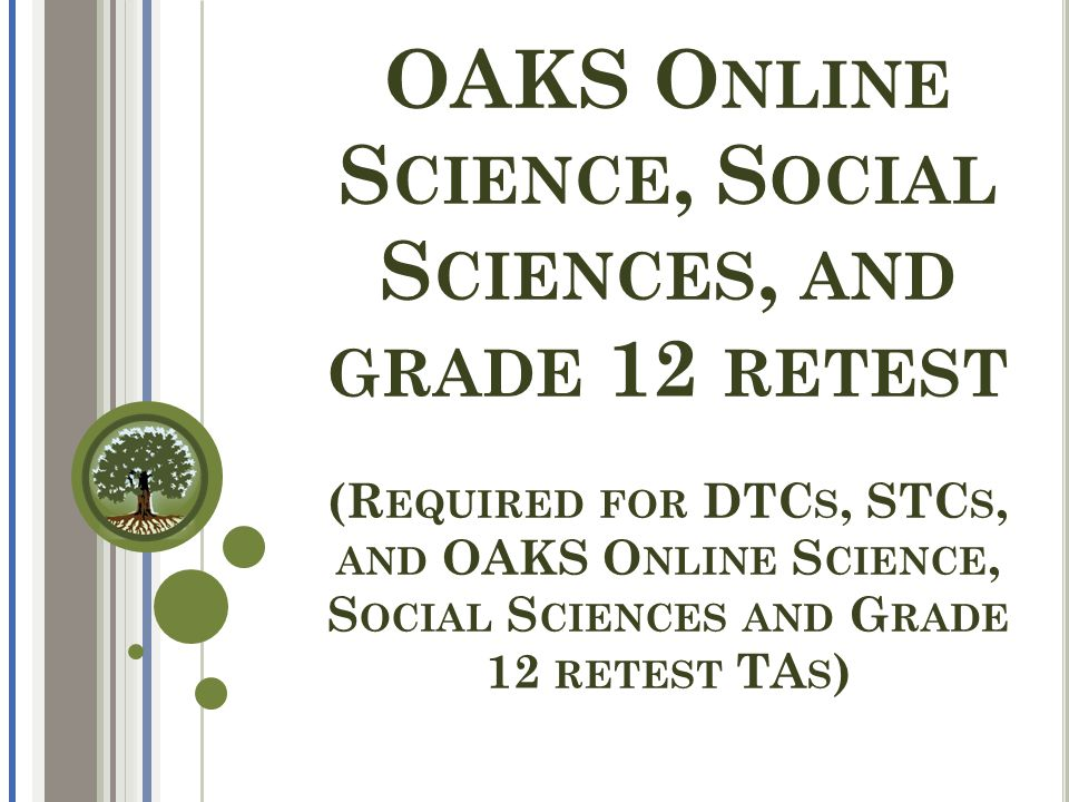 OAKS O NLINE S CIENCE, S OCIAL S CIENCES, AND GRADE 12 RETEST (R EQUIRED FOR DTC S, STC S, AND OAKS O NLINE S CIENCE, S OCIAL S CIENCES AND G RADE 12 RETEST TA S )