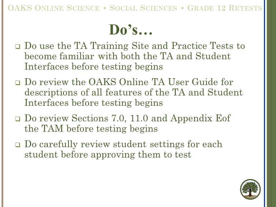  Do use the TA Training Site and Practice Tests to become familiar with both the TA and Student Interfaces before testing begins  Do review the OAKS Online TA User Guide for descriptions of all features of the TA and Student Interfaces before testing begins  Do review Sections 7.0, 11.0 and Appendix Eof the TAM before testing begins  Do carefully review student settings for each student before approving them to test Do's… OAKS O NLINE S CIENCE S OCIAL S CIENCES G RADE 12 R ETESTS