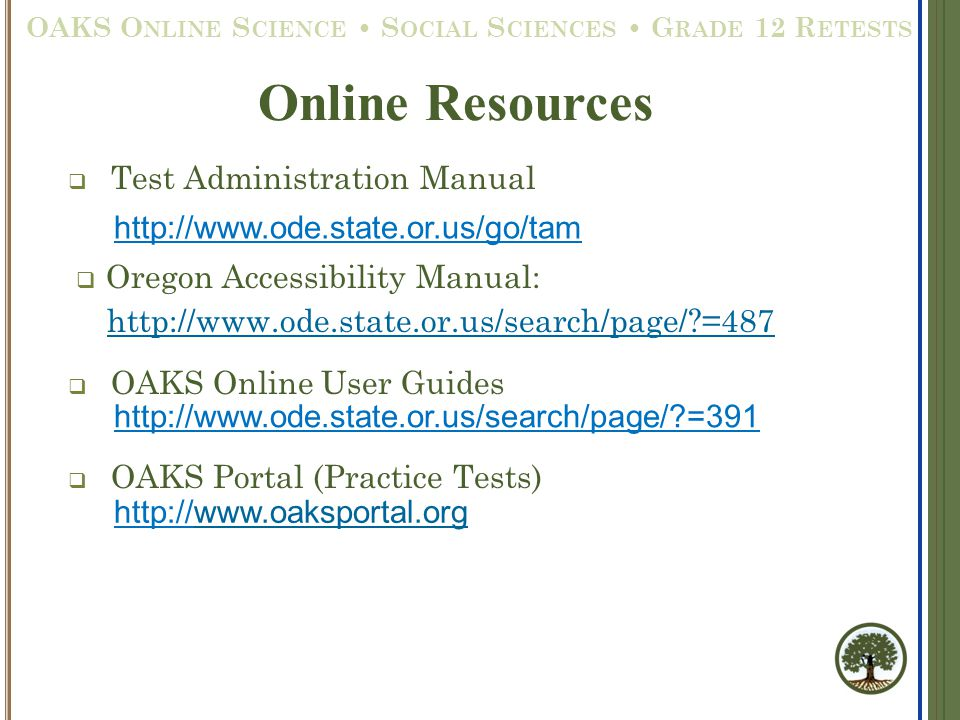  Test Administration Manual  Oregon Accessibility Manual: http://www.ode.state.or.us/search/page/ =487  OAKS Online User Guides  OAKS Portal (Practice Tests) http://www.ode.state.or.us/go/tam http://www.ode.state.or.us/search/page/ =391 http://www.oaksportal.orgwww.oaksportal.org Online Resources OAKS O NLINE S CIENCE S OCIAL S CIENCES G RADE 12 R ETESTS