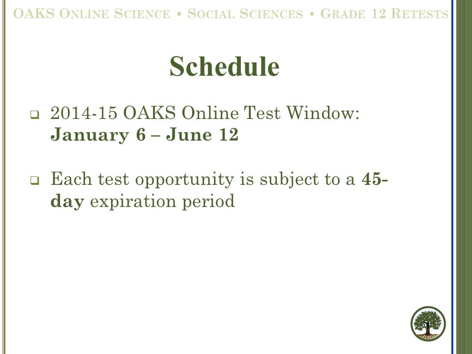  2014-15 OAKS Online Test Window: January 6 – June 12  Each test opportunity is subject to a 45- day expiration period Schedule OAKS O NLINE S CIENC