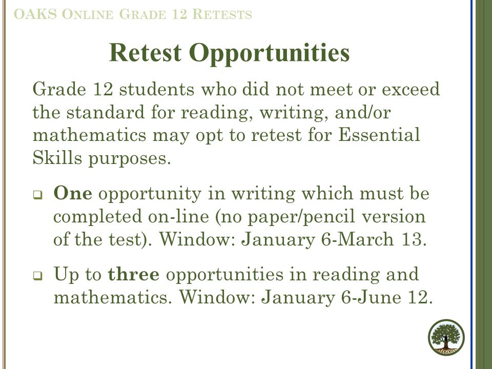 Grade 12 students who did not meet or exceed the standard for reading, writing, and/or mathematics may opt to retest for Essential Skills purposes.