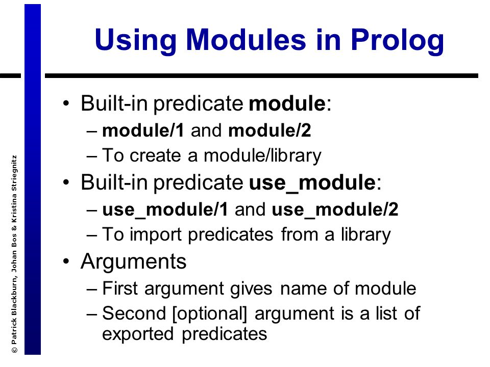 © Patrick Blackburn, Johan Bos & Kristina Striegnitz Using Modules in Prolog Built-in predicate module: –module/1 and module/2 –To create a module/library Built-in predicate use_module: –use_module/1 and use_module/2 –To import predicates from a library Arguments –First argument gives name of module –Second [optional] argument is a list of exported predicates