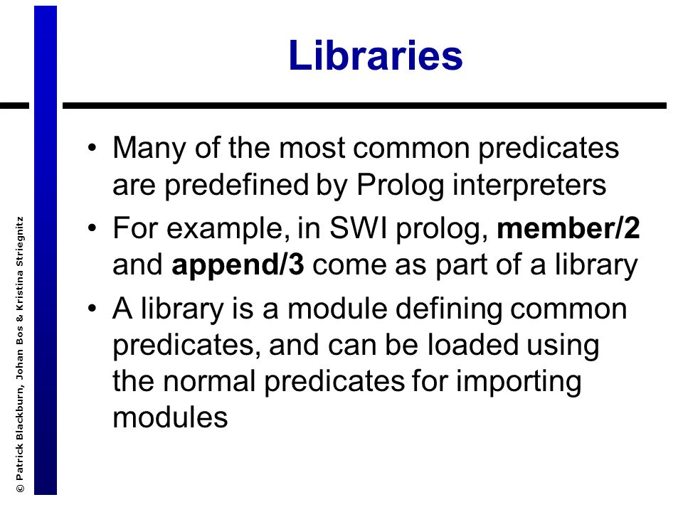 © Patrick Blackburn, Johan Bos & Kristina Striegnitz Libraries Many of the most common predicates are predefined by Prolog interpreters For example, i