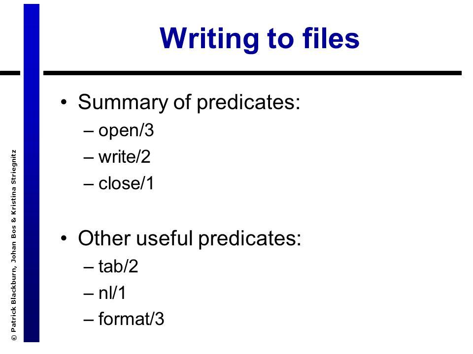 © Patrick Blackburn, Johan Bos & Kristina Striegnitz Writing to files Summary of predicates: –open/3 –write/2 –close/1 Other useful predicates: –tab/2 –nl/1 –format/3
