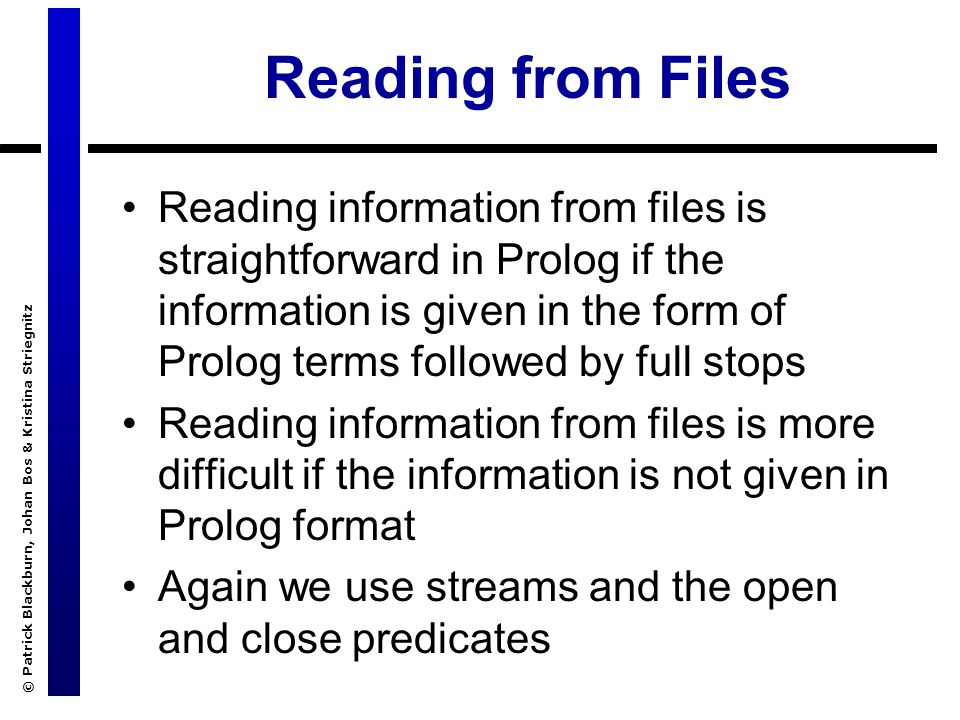 © Patrick Blackburn, Johan Bos & Kristina Striegnitz Reading from Files Reading information from files is straightforward in Prolog if the information