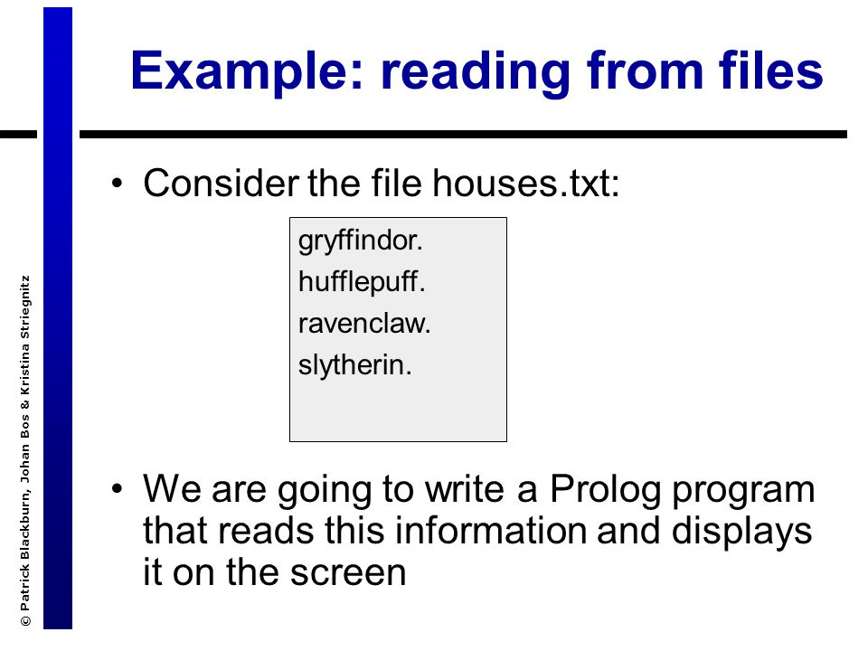 © Patrick Blackburn, Johan Bos & Kristina Striegnitz Example: reading from files Consider the file houses.txt: We are going to write a Prolog program