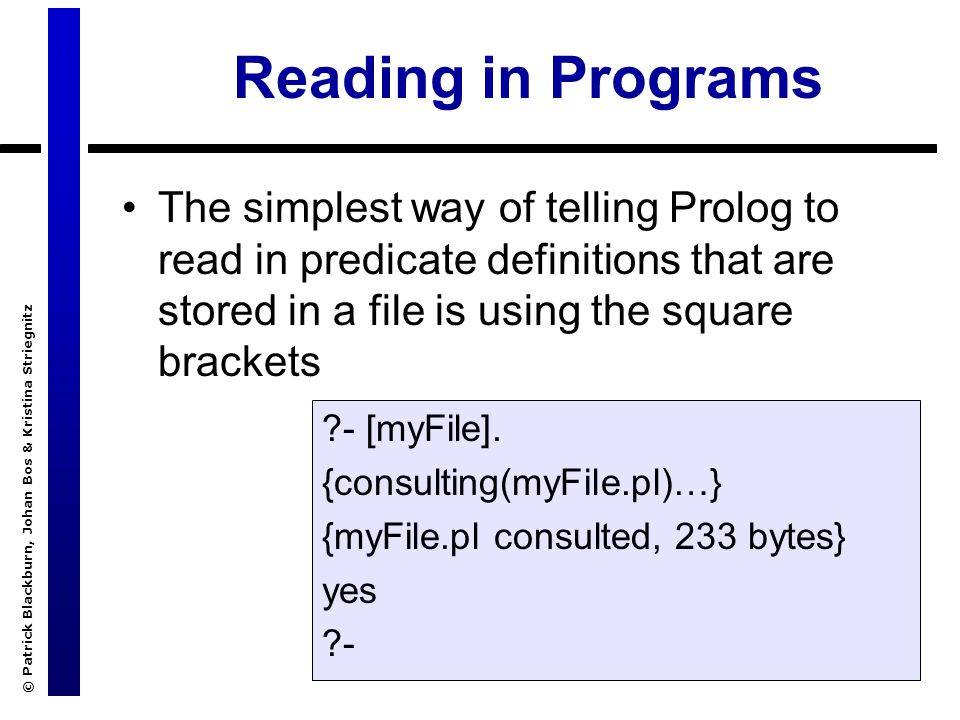 © Patrick Blackburn, Johan Bos & Kristina Striegnitz Reading in Programs The simplest way of telling Prolog to read in predicate definitions that are stored in a file is using the square brackets ?- [myFile].
