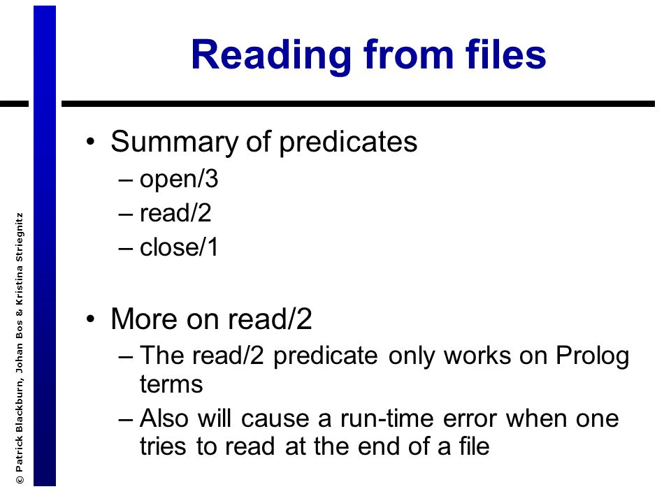© Patrick Blackburn, Johan Bos & Kristina Striegnitz Reading from files Summary of predicates –open/3 –read/2 –close/1 More on read/2 –The read/2 predicate only works on Prolog terms –Also will cause a run-time error when one tries to read at the end of a file