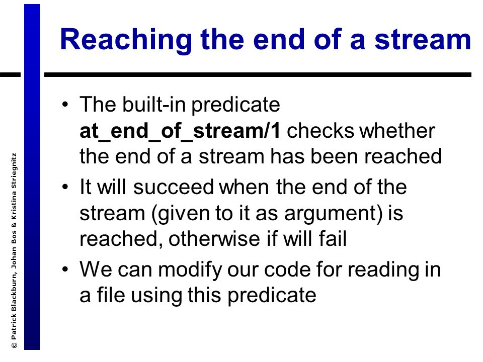 © Patrick Blackburn, Johan Bos & Kristina Striegnitz Reaching the end of a stream The built-in predicate at_end_of_stream/1 checks whether the end of a stream has been reached It will succeed when the end of the stream (given to it as argument) is reached, otherwise if will fail We can modify our code for reading in a file using this predicate