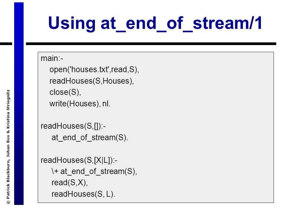 © Patrick Blackburn, Johan Bos & Kristina Striegnitz Using at_end_of_stream/1 main:- open( houses.txt ,read,S), readHouses(S,Houses), close(S), write(Houses), nl.