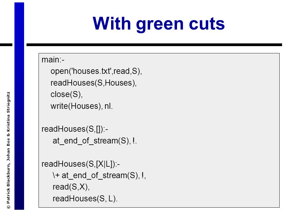 © Patrick Blackburn, Johan Bos & Kristina Striegnitz With green cuts main:- open('houses.txt',read,S), readHouses(S,Houses), close(S), write(Houses),