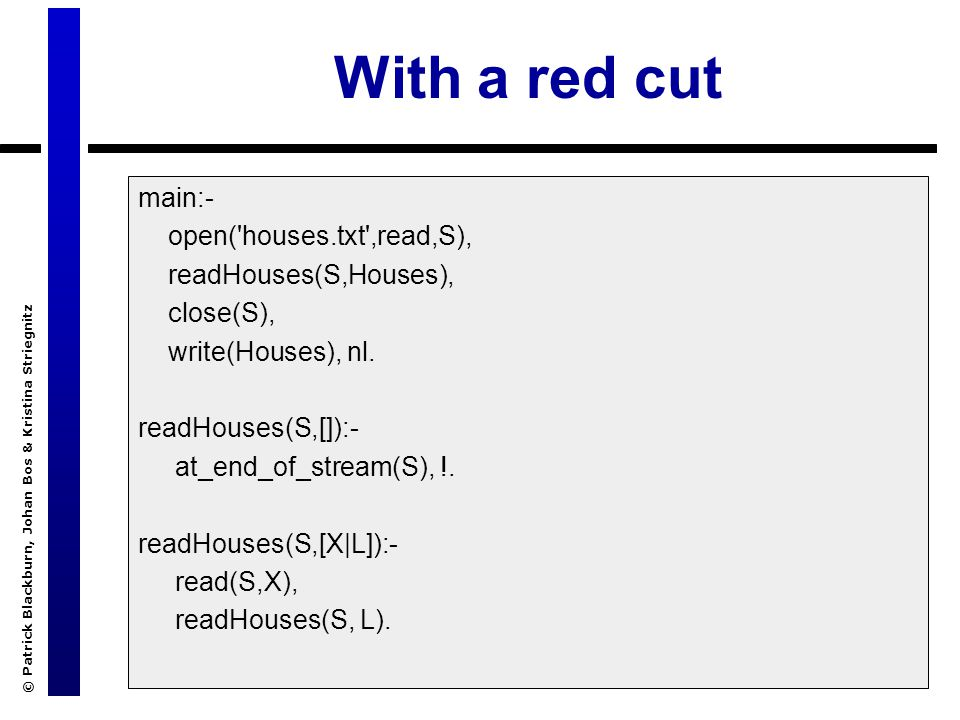 © Patrick Blackburn, Johan Bos & Kristina Striegnitz With a red cut main:- open('houses.txt',read,S), readHouses(S,Houses), close(S), write(Houses), n